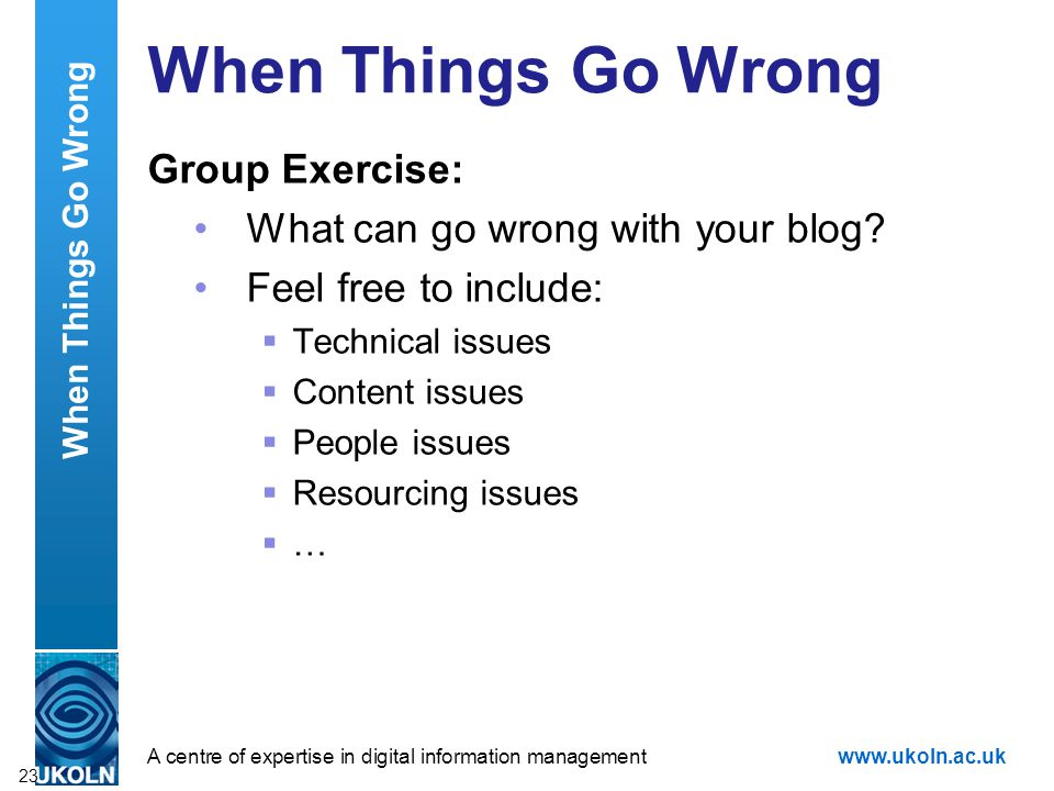 A centre of expertise in digital information managementwww.ukoln.ac.uk Group Exercise: What can go wrong with your blog.