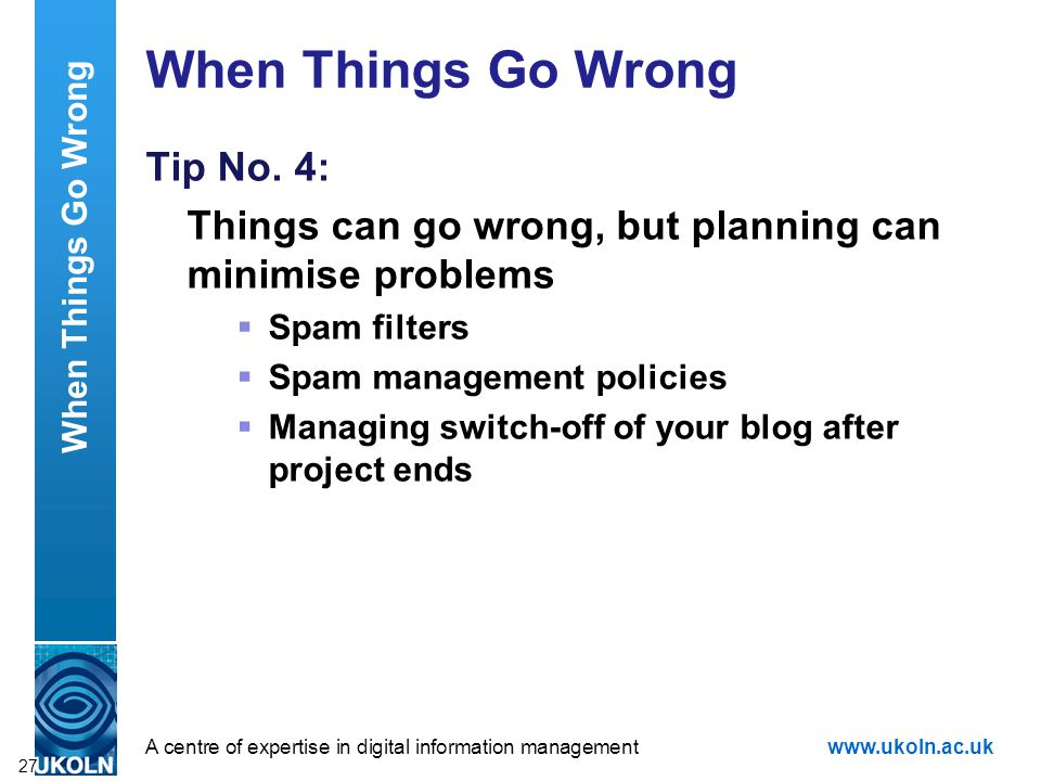 A centre of expertise in digital information managementwww.ukoln.ac.uk When Things Go Wrong Tip No. 4: Things can go wrong, but planning can minimise