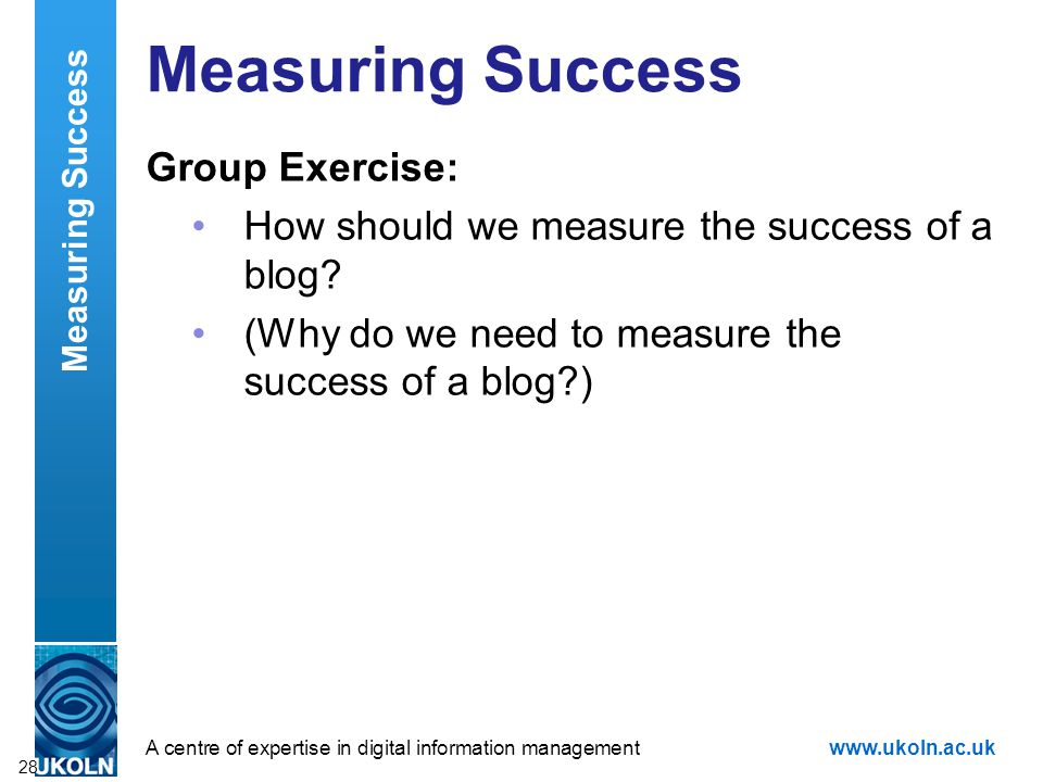 A centre of expertise in digital information managementwww.ukoln.ac.uk Group Exercise: How should we measure the success of a blog.