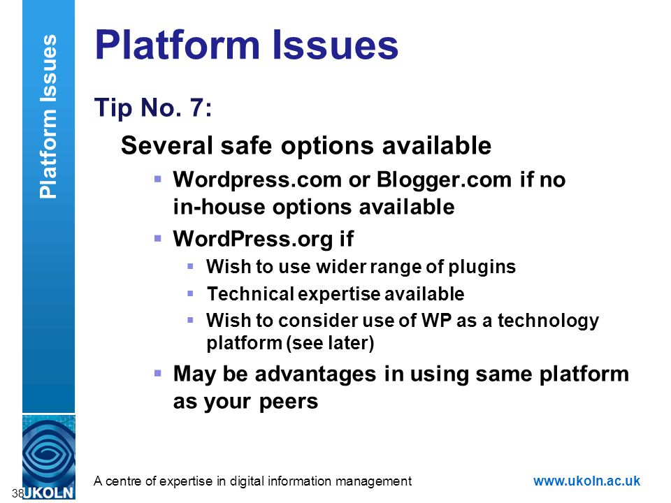 A centre of expertise in digital information managementwww.ukoln.ac.uk Platform Issues Tip No. 7: Several safe options available Wordpress.com or Blog