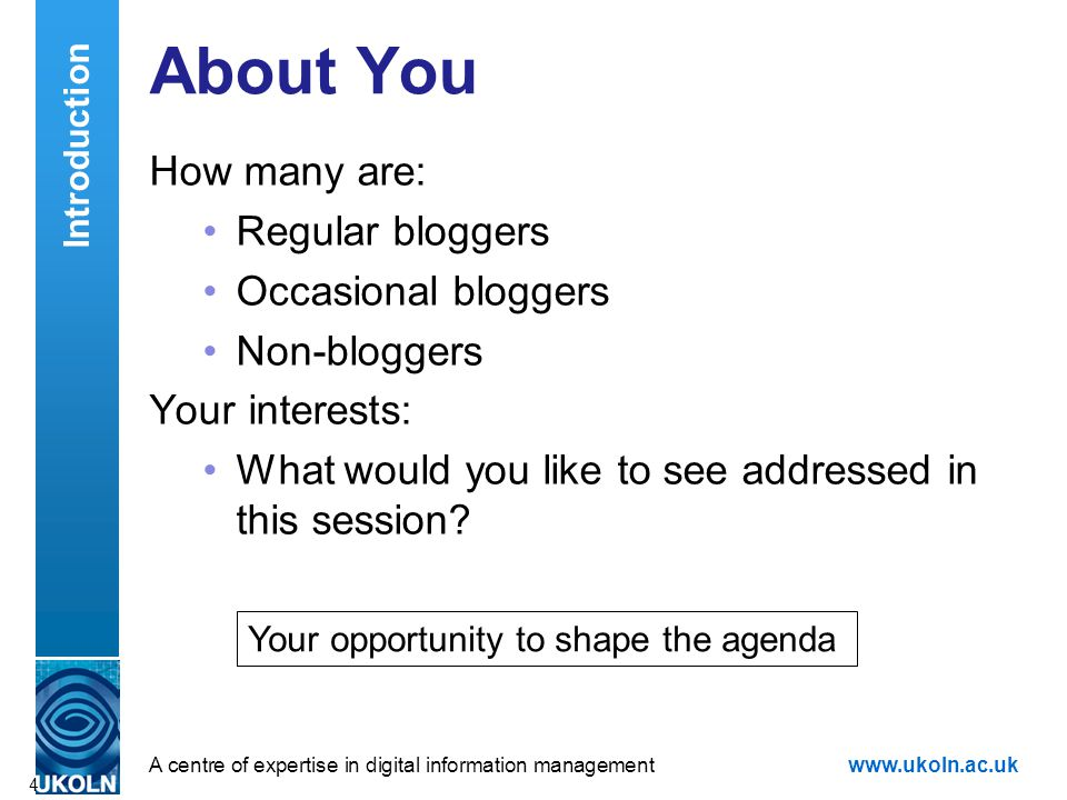 A centre of expertise in digital information managementwww.ukoln.ac.uk About You How many are: Regular bloggers Occasional bloggers Non-bloggers Your interests: What would you like to see addressed in this session.