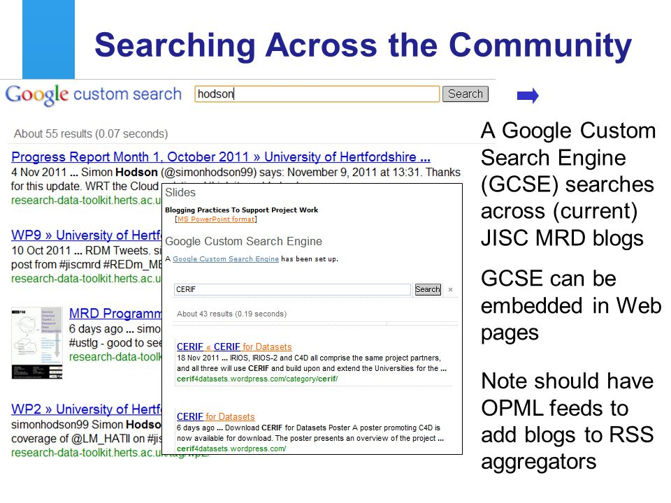 A centre of expertise in digital information managementwww.ukoln.ac.uk Searching Across the Community 54 A Google Custom Search Engine (GCSE) searches across (current) JISC MRD blogs GCSE can be embedded in Web pages Note should have OPML feeds to add blogs to RSS aggregators