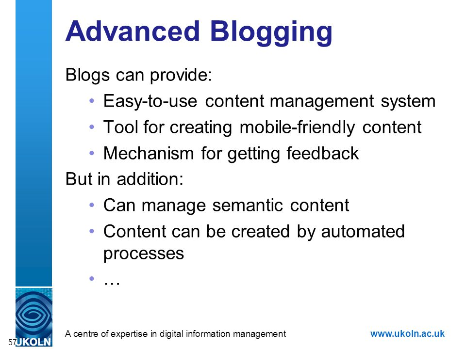 A centre of expertise in digital information managementwww.ukoln.ac.uk Advanced Blogging Blogs can provide: Easy-to-use content management system Tool for creating mobile-friendly content Mechanism for getting feedback But in addition: Can manage semantic content Content can be created by automated processes … 57