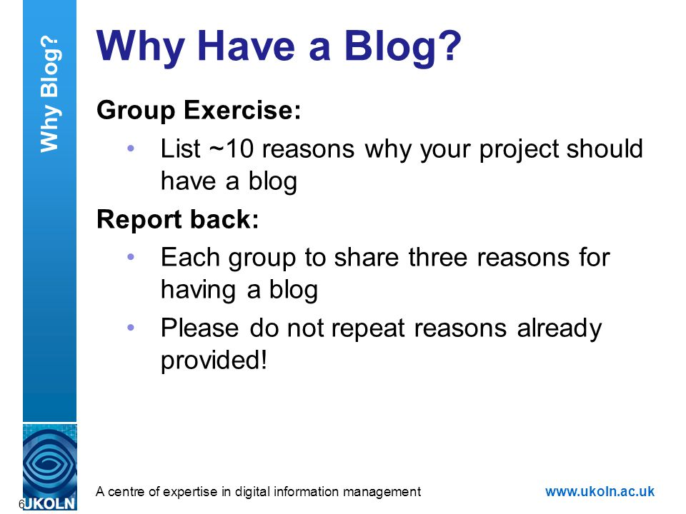 A centre of expertise in digital information managementwww.ukoln.ac.uk Why Have a Blog? Group Exercise: List ~10 reasons why your project should have
