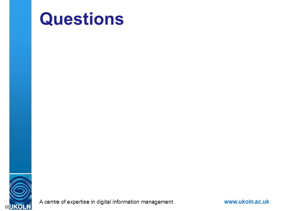 A centre of expertise in digital information managementwww.ukoln.ac.uk Questions 66