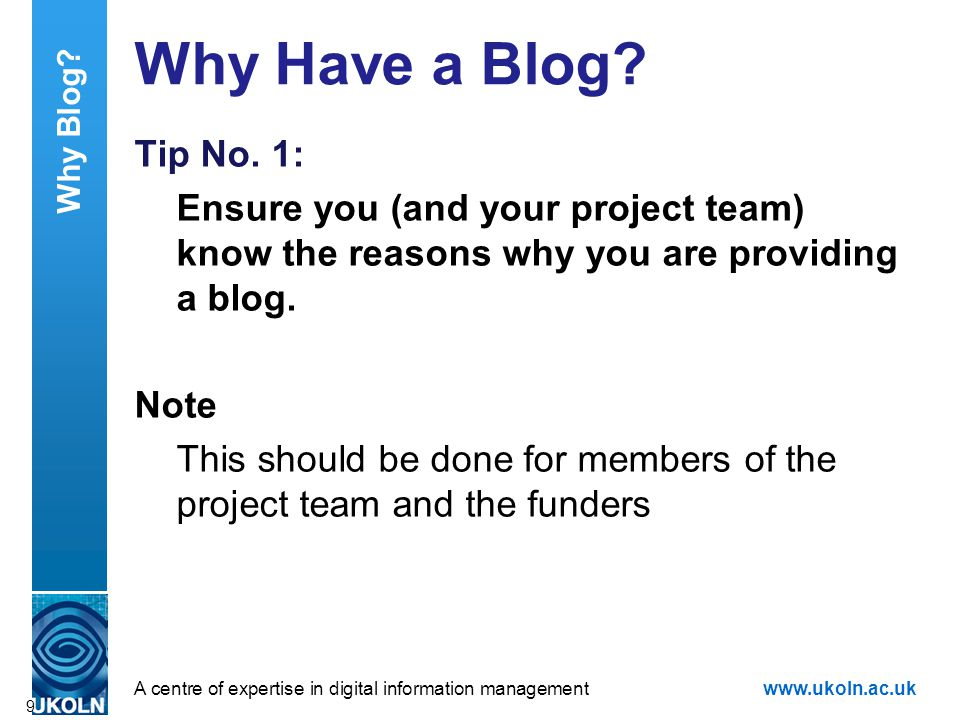 A centre of expertise in digital information managementwww.ukoln.ac.uk Why Have a Blog? Tip No. 1: Ensure you (and your project team) know the reasons