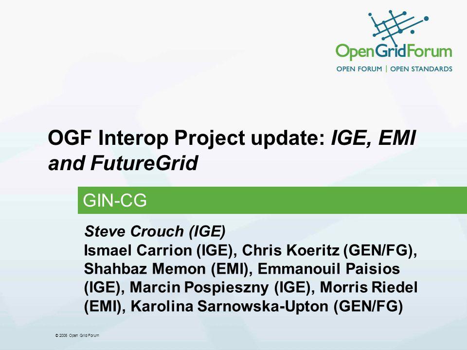 © 2006 Open Grid Forum OGF Interop Project update: IGE, EMI and FutureGrid GIN-CG Steve Crouch (IGE) Ismael Carrion (IGE), Chris Koeritz (GEN/FG), Shahbaz Memon (EMI), Emmanouil Paisios (IGE), Marcin Pospieszny (IGE), Morris Riedel (EMI), Karolina Sarnowska-Upton (GEN/FG)