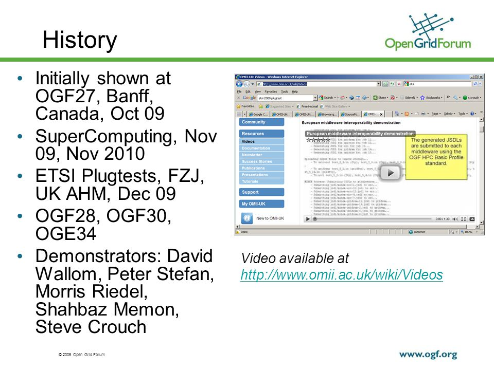 © 2006 Open Grid Forum History Initially shown at OGF27, Banff, Canada, Oct 09 SuperComputing, Nov 09, Nov 2010 ETSI Plugtests, FZJ, UK AHM, Dec 09 OGF28, OGF30, OGE34 Demonstrators: David Wallom, Peter Stefan, Morris Riedel, Shahbaz Memon, Steve Crouch Video available at http://www.omii.ac.uk/wiki/Videos http://www.omii.ac.uk/wiki/Videos