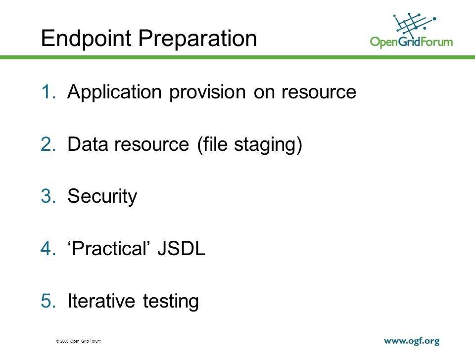 © 2006 Open Grid Forum Endpoint Preparation 1.Application provision on resource 2.Data resource (file staging) 3.Security 4.Practical JSDL 5.Iterative testing