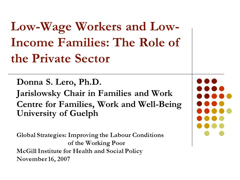 Low-Wage Workers and Low- Income Families: The Role of the Private Sector Donna S. Lero, Ph.D. Jarislowsky Chair in Families and Work Centre for Famil