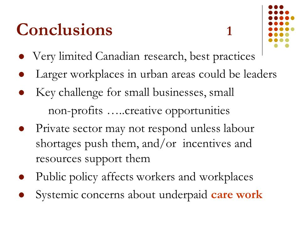 Conclusions 1 Very limited Canadian research, best practices Larger workplaces in urban areas could be leaders Key challenge for small businesses, sma