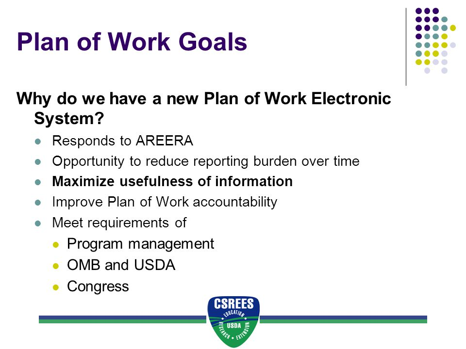 Plan of Work Goals Why do we have a new Plan of Work Electronic System? Responds to AREERA Opportunity to reduce reporting burden over time Maximize u