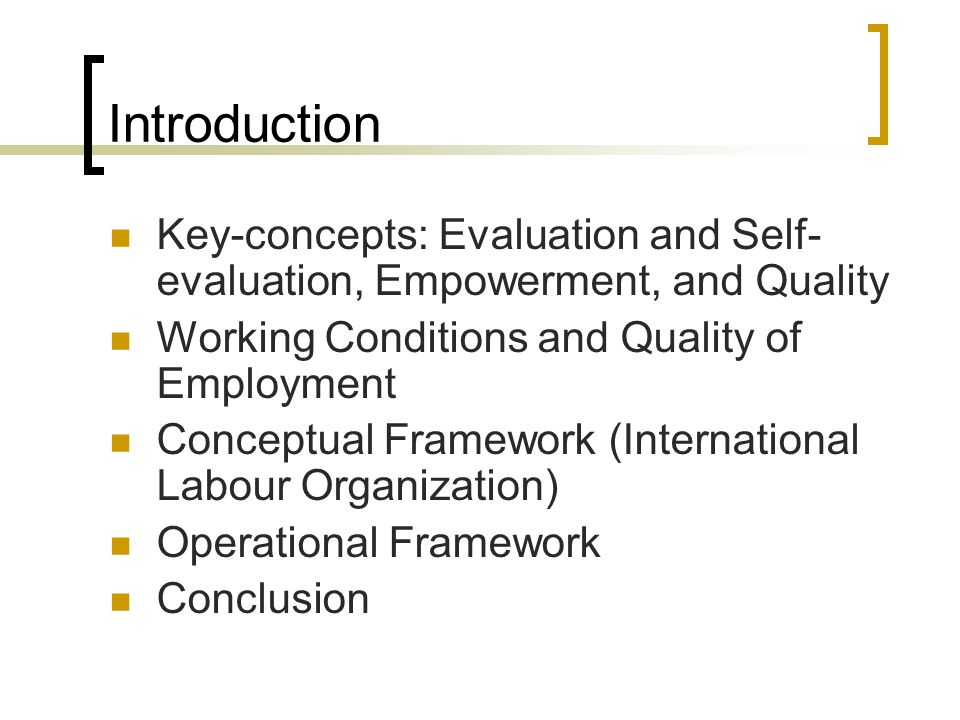 Introduction Key-concepts: Evaluation and Self- evaluation, Empowerment, and Quality Working Conditions and Quality of Employment Conceptual Framework (International Labour Organization) Operational Framework Conclusion