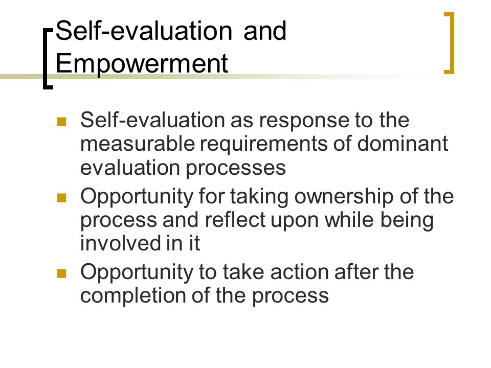 Self-evaluation and Empowerment Self-evaluation as response to the measurable requirements of dominant evaluation processes Opportunity for taking ownership of the process and reflect upon while being involved in it Opportunity to take action after the completion of the process