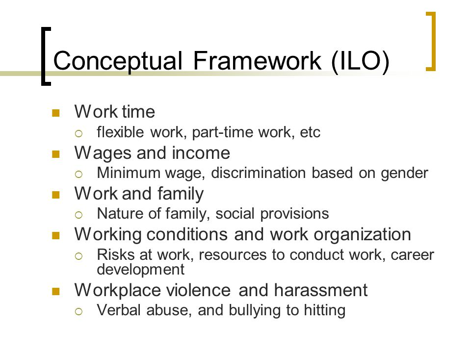 Conceptual Framework (ILO) Work time flexible work, part-time work, etc Wages and income Minimum wage, discrimination based on gender Work and family Nature of family, social provisions Working conditions and work organization Risks at work, resources to conduct work, career development Workplace violence and harassment Verbal abuse, and bullying to hitting
