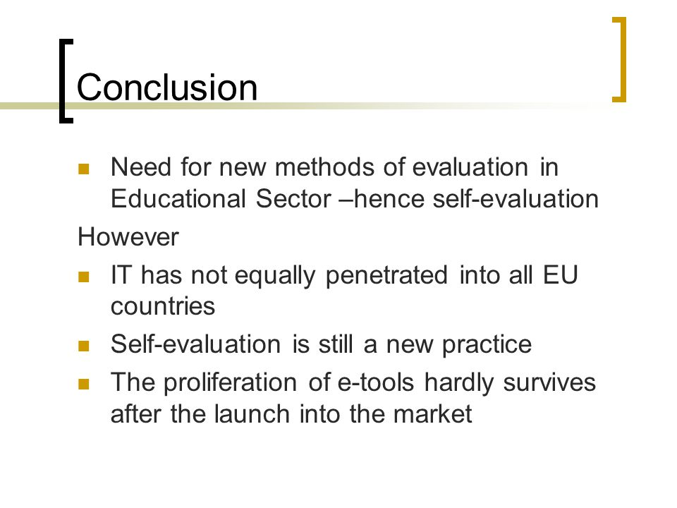 Conclusion Need for new methods of evaluation in Educational Sector –hence self-evaluation However IT has not equally penetrated into all EU countries Self-evaluation is still a new practice The proliferation of e-tools hardly survives after the launch into the market