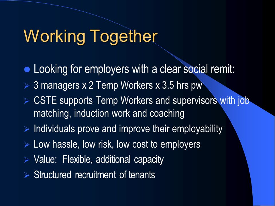 Working Together Looking for employers with a clear social remit: 3 managers x 2 Temp Workers x 3.5 hrs pw CSTE supports Temp Workers and supervisors with job matching, induction work and coaching Individuals prove and improve their employability Low hassle, low risk, low cost to employers Value: Flexible, additional capacity Structured recruitment of tenants