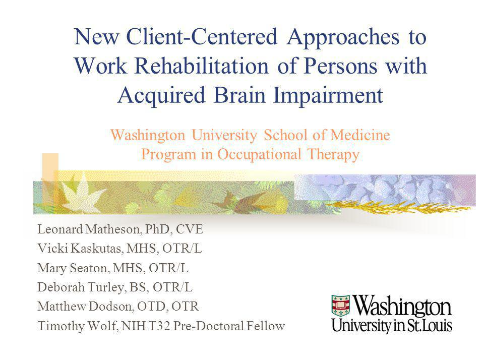 New Client-Centered Approaches to Work Rehabilitation of Persons with Acquired Brain Impairment Washington University School of Medicine Program in Occupational Therapy Leonard Matheson, PhD, CVE Vicki Kaskutas, MHS, OTR/L Mary Seaton, MHS, OTR/L Deborah Turley, BS, OTR/L Matthew Dodson, OTD, OTR Timothy Wolf, NIH T32 Pre-Doctoral Fellow
