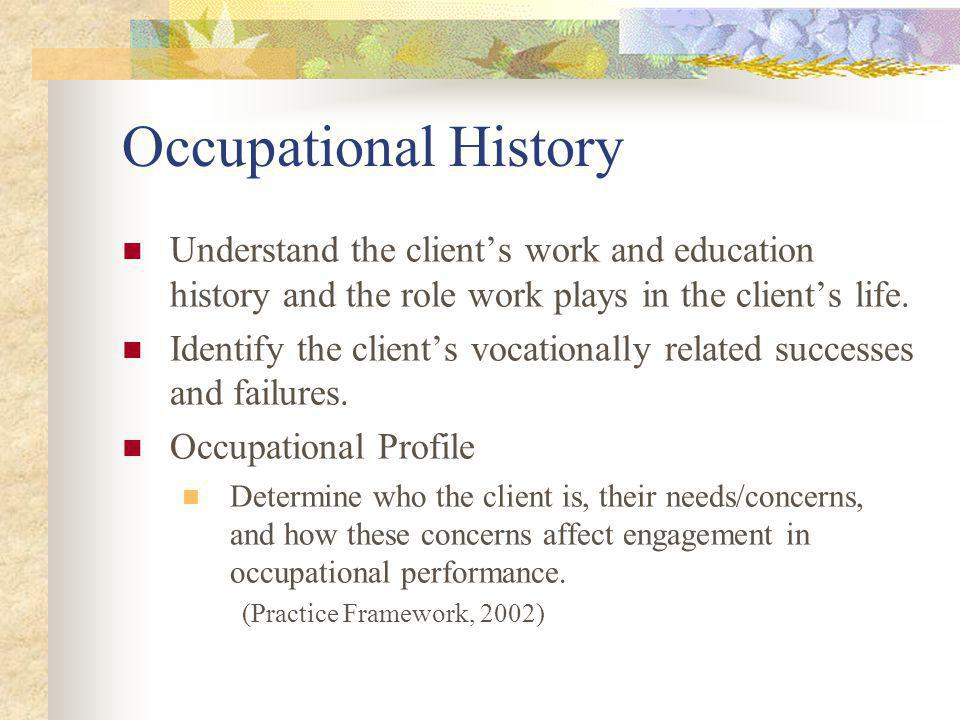 Occupational History Understand the clients work and education history and the role work plays in the clients life.