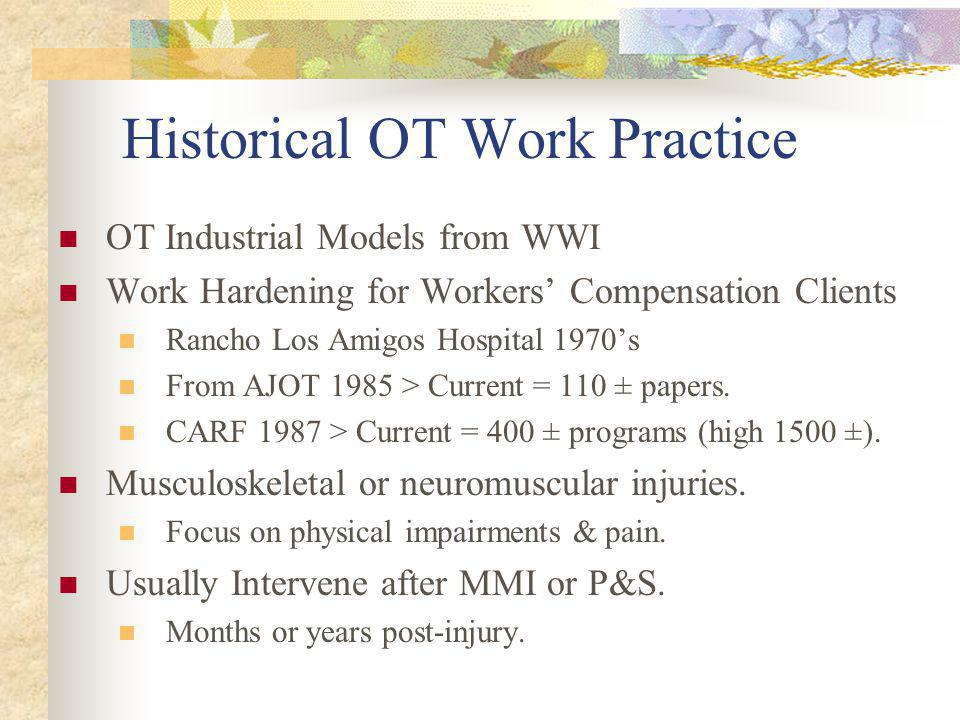 Historical OT Work Practice OT Industrial Models from WWI Work Hardening for Workers Compensation Clients Rancho Los Amigos Hospital 1970s From AJOT 1985 > Current = 110 ± papers.