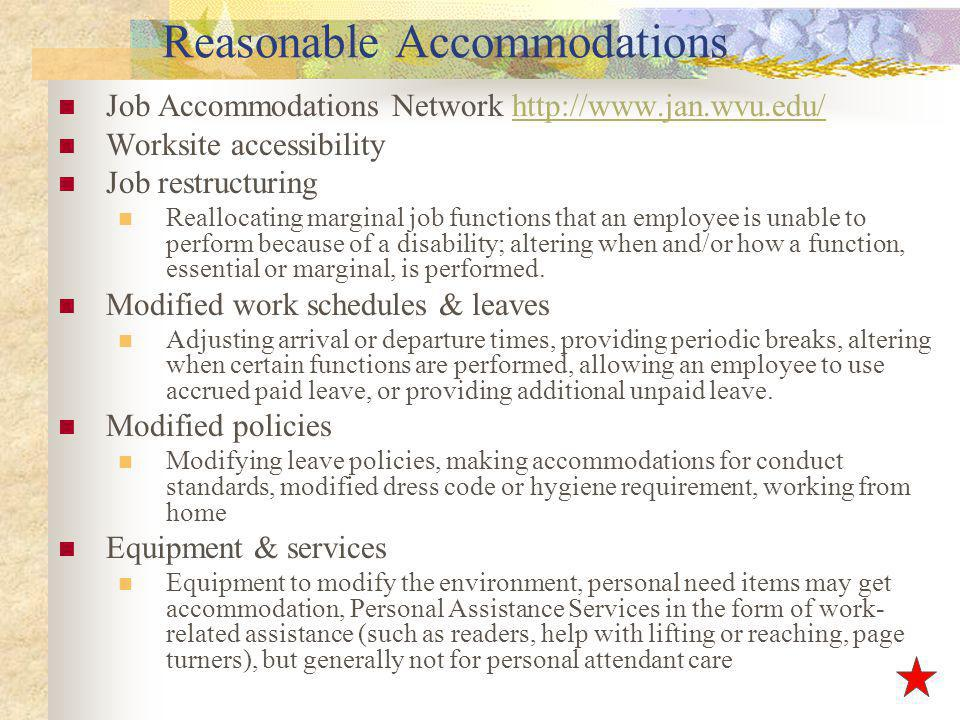 Reasonable Accommodations Job Accommodations Network http://www.jan.wvu.edu/http://www.jan.wvu.edu/ Worksite accessibility Job restructuring Reallocating marginal job functions that an employee is unable to perform because of a disability; altering when and/or how a function, essential or marginal, is performed.