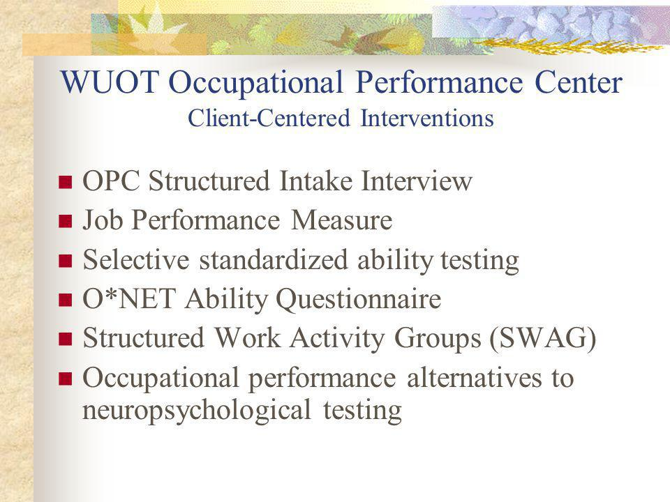 WUOT Occupational Performance Center Client-Centered Interventions OPC Structured Intake Interview Job Performance Measure Selective standardized ability testing O*NET Ability Questionnaire Structured Work Activity Groups (SWAG) Occupational performance alternatives to neuropsychological testing