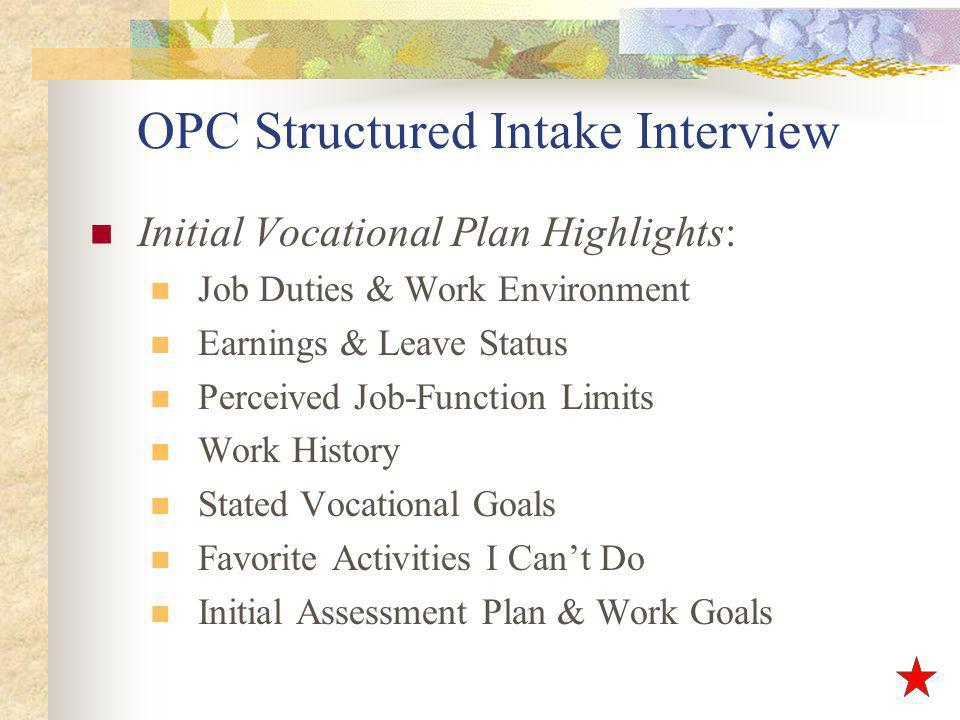 OPC Structured Intake Interview Initial Vocational Plan Highlights: Job Duties & Work Environment Earnings & Leave Status Perceived Job-Function Limits Work History Stated Vocational Goals Favorite Activities I Cant Do Initial Assessment Plan & Work Goals
