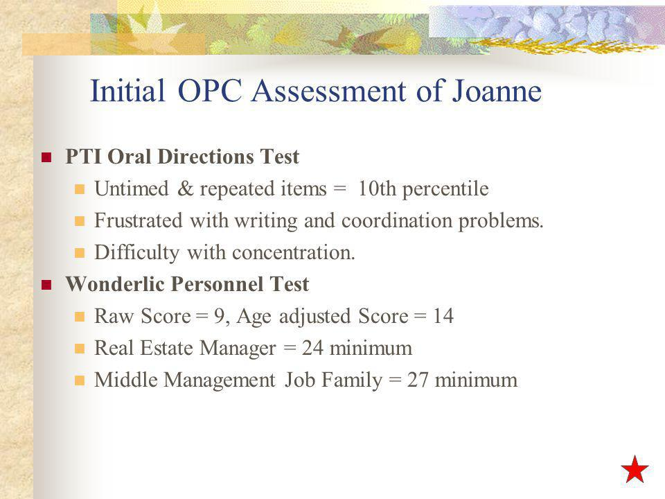 Initial OPC Assessment of Joanne PTI Oral Directions Test Untimed & repeated items = 10th percentile Frustrated with writing and coordination problems.