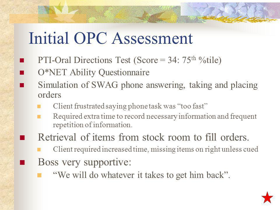 Initial OPC Assessment PTI-Oral Directions Test (Score = 34: 75 th %tile) O*NET Ability Questionnaire Simulation of SWAG phone answering, taking and placing orders Client frustrated saying phone task was too fast Required extra time to record necessary information and frequent repetition of information.