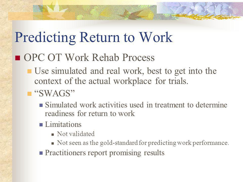 Predicting Return to Work OPC OT Work Rehab Process Use simulated and real work, best to get into the context of the actual workplace for trials.