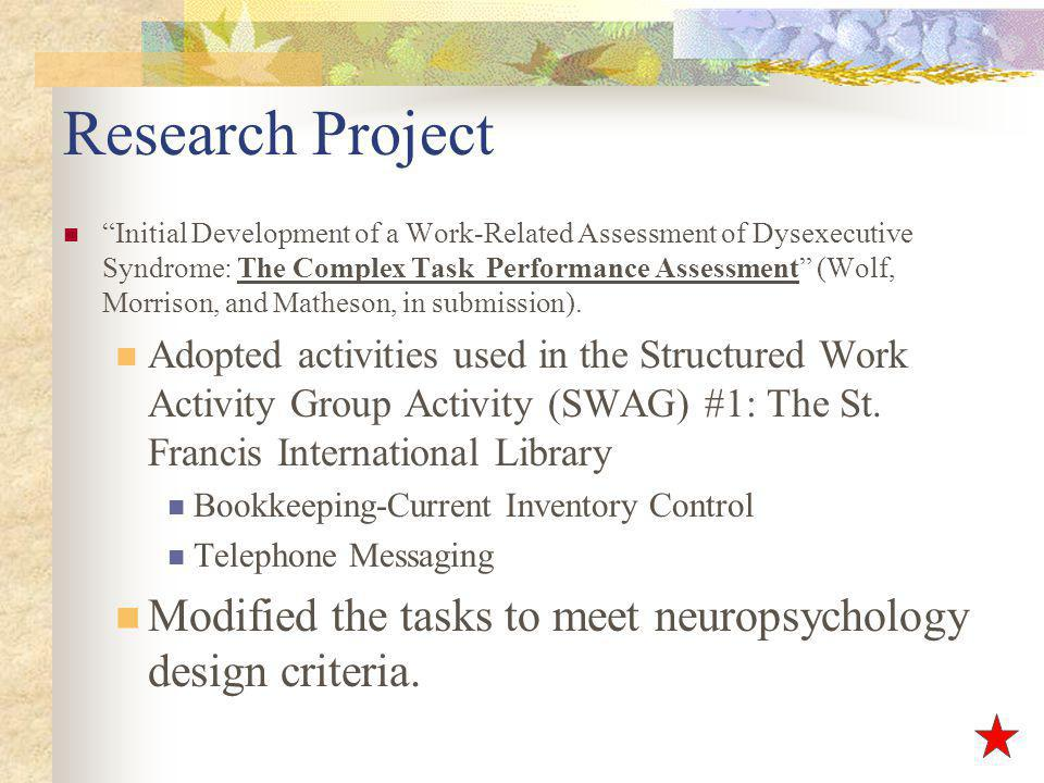 Research Project Initial Development of a Work-Related Assessment of Dysexecutive Syndrome: The Complex Task Performance Assessment (Wolf, Morrison, and Matheson, in submission).