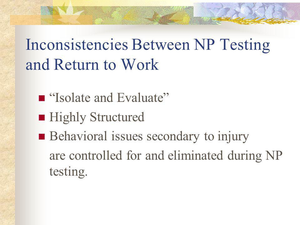 Inconsistencies Between NP Testing and Return to Work Isolate and Evaluate Highly Structured Behavioral issues secondary to injury are controlled for and eliminated during NP testing.