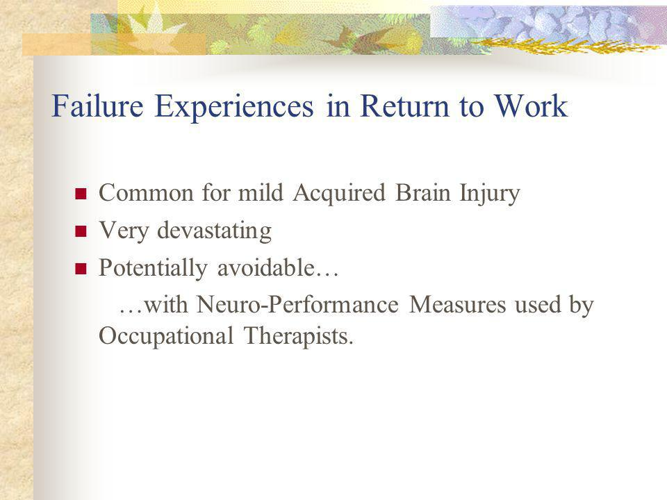 Failure Experiences in Return to Work Common for mild Acquired Brain Injury Very devastating Potentially avoidable… …with Neuro-Performance Measures used by Occupational Therapists.