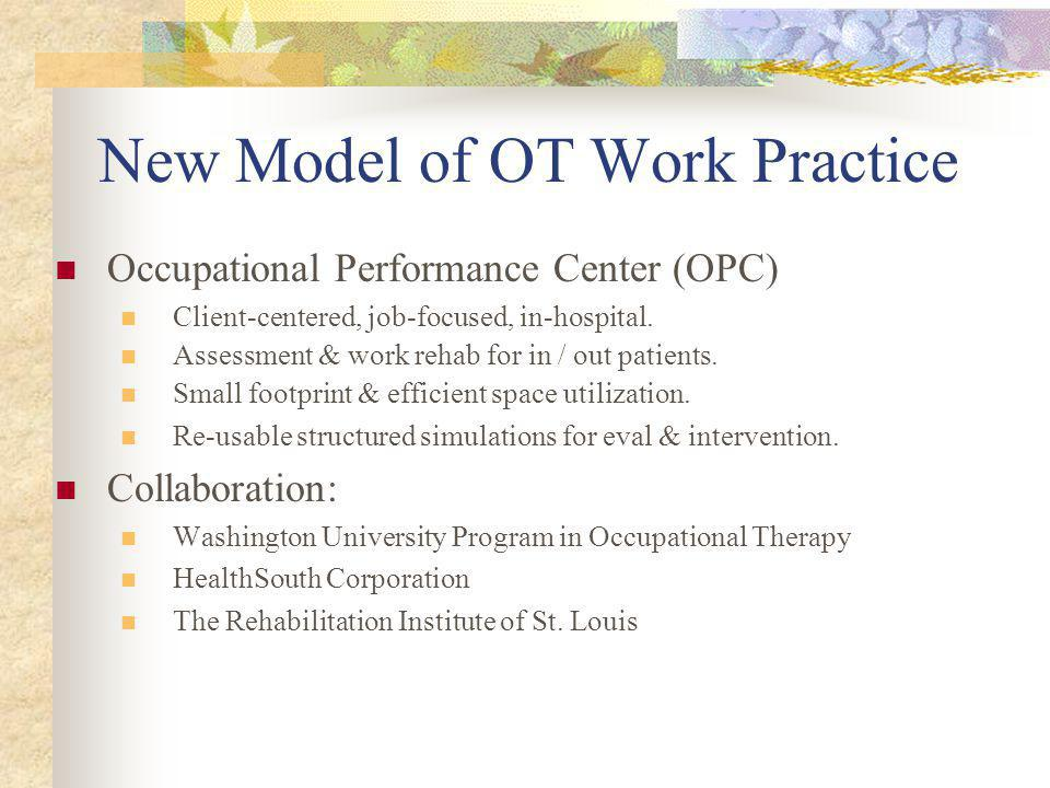 New Model of OT Work Practice Occupational Performance Center (OPC) Client-centered, job-focused, in-hospital.