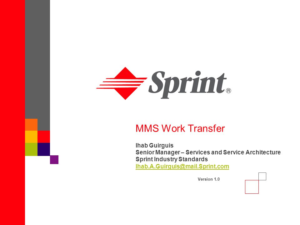 MMS Work Transfer Ihab Guirguis Senior Manager – Services and Service Architecture Sprint Industry Standards Ihab.A.Guirguis@mail.Sprint.com Version 1