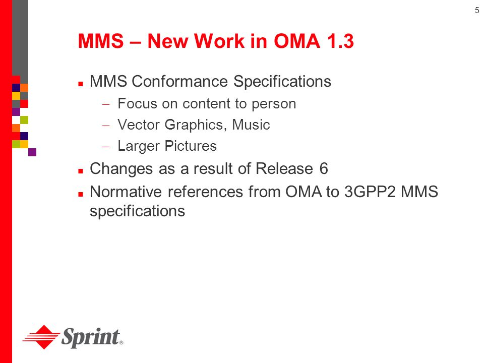 5 MMS – New Work in OMA 1.3 MMS Conformance Specifications Focus on content to person Vector Graphics, Music Larger Pictures Changes as a result of Re