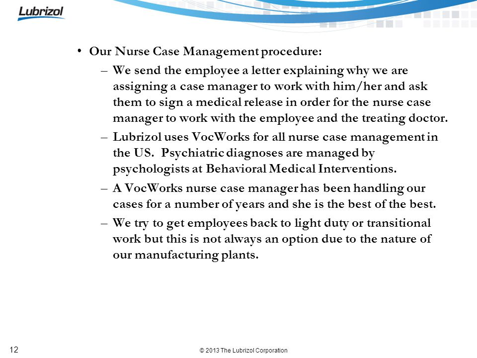 © 2013 The Lubrizol Corporation 12 Our Nurse Case Management procedure: –We send the employee a letter explaining why we are assigning a case manager to work with him/her and ask them to sign a medical release in order for the nurse case manager to work with the employee and the treating doctor.