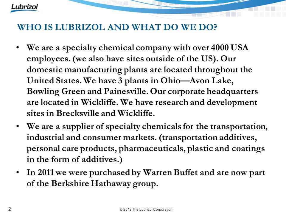 © 2013 The Lubrizol Corporation 2 We are a specialty chemical company with over 4000 USA employees. (we also have sites outside of the US). Our domest