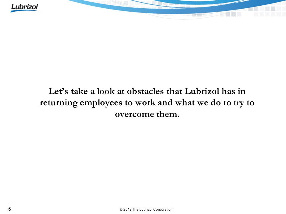 © 2013 The Lubrizol Corporation 6 Lets take a look at obstacles that Lubrizol has in returning employees to work and what we do to try to overcome them.