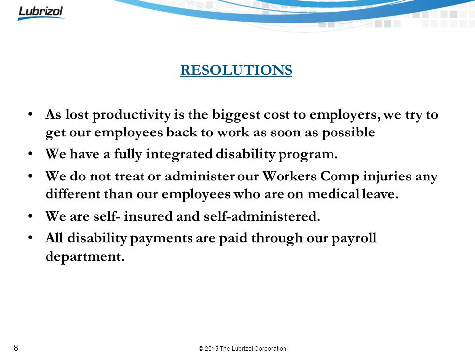 © 2013 The Lubrizol Corporation 8 RESOLUTIONS As lost productivity is the biggest cost to employers, we try to get our employees back to work as soon as possible We have a fully integrated disability program.