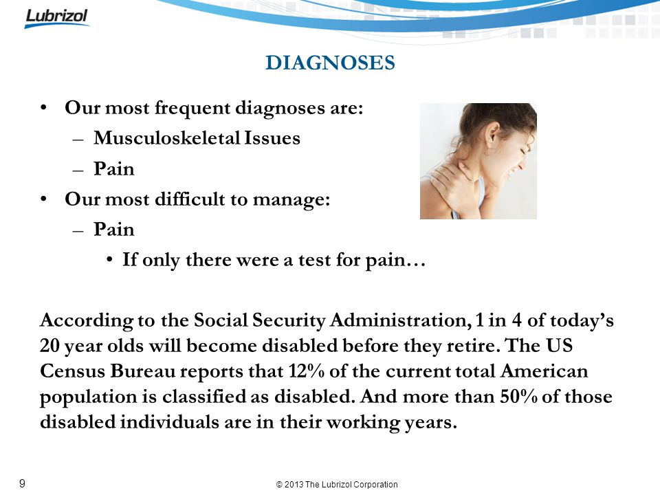 © 2013 The Lubrizol Corporation 9 DIAGNOSES Our most frequent diagnoses are: –Musculoskeletal Issues –Pain Our most difficult to manage: –Pain If only there were a test for pain… According to the Social Security Administration, 1 in 4 of todays 20 year olds will become disabled before they retire.