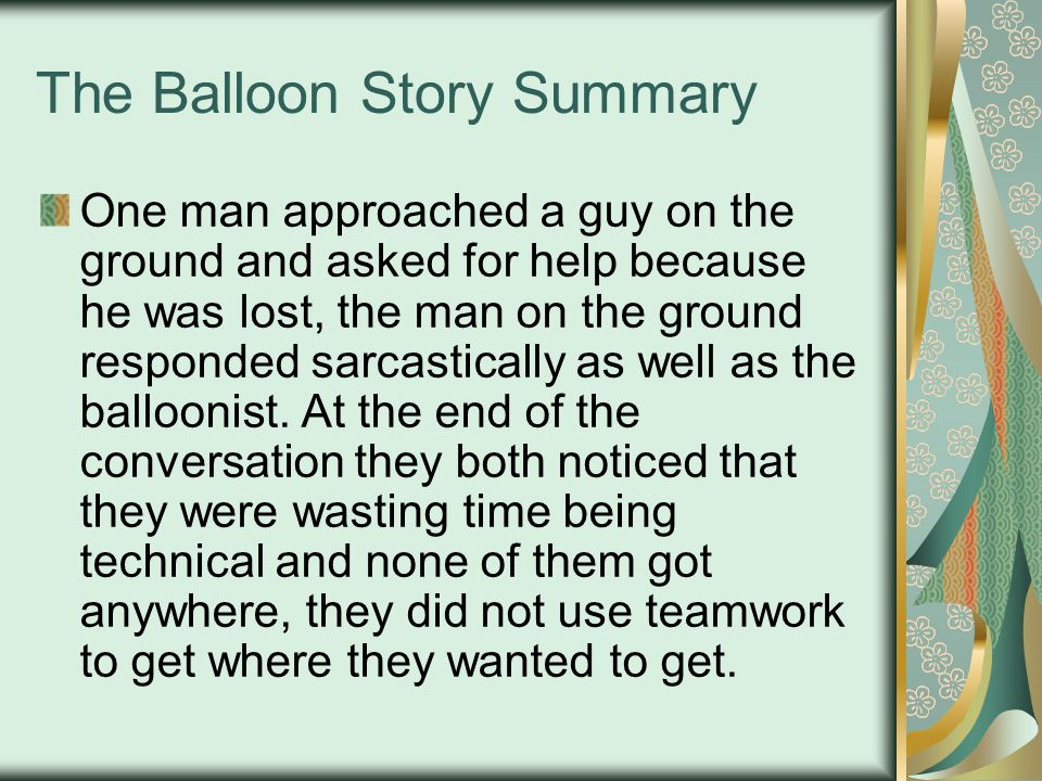 The Balloon Story Summary One man approached a guy on the ground and asked for help because he was lost, the man on the ground responded sarcastically