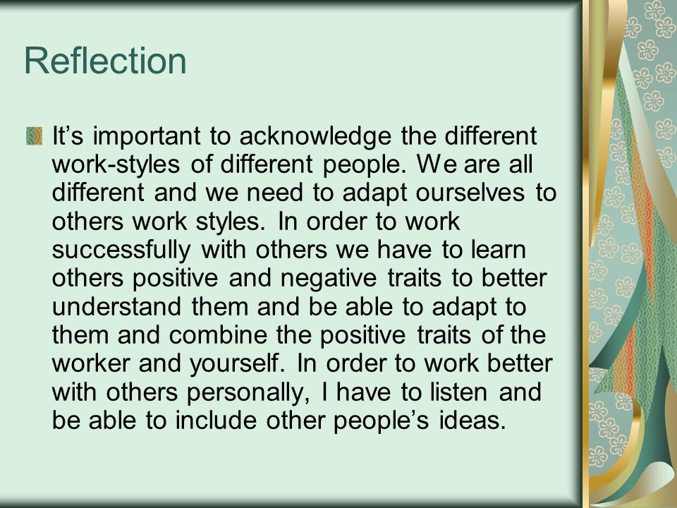 Reflection Its important to acknowledge the different work-styles of different people. We are all different and we need to adapt ourselves to others w