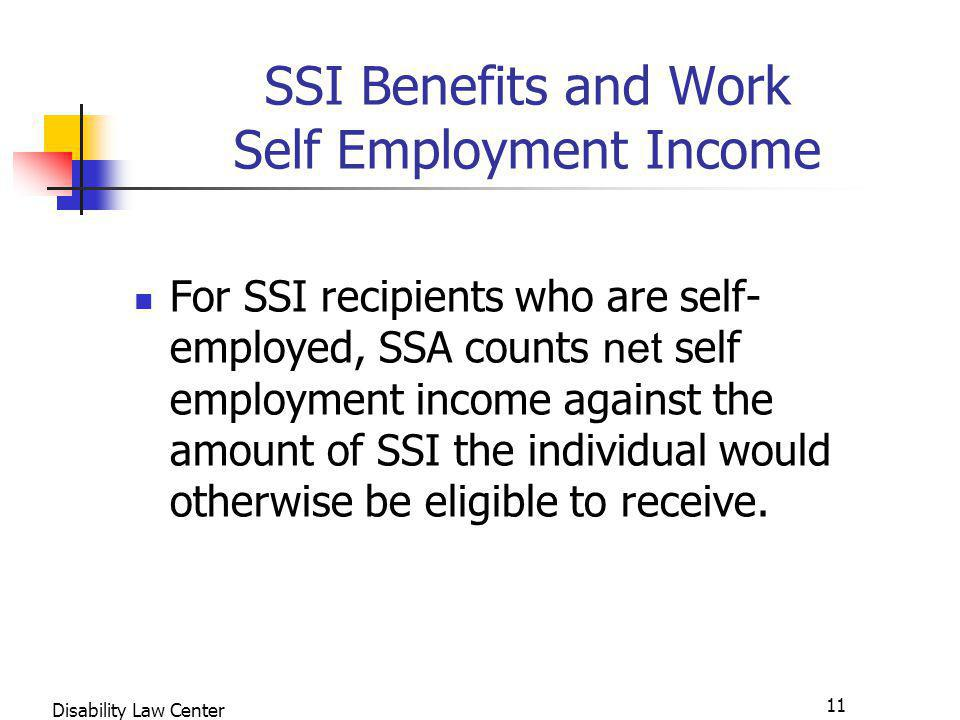 11 Disability Law Center SSI Benefits and Work Self Employment Income For SSI recipients who are self- employed, SSA counts net self employment income against the amount of SSI the individual would otherwise be eligible to receive.
