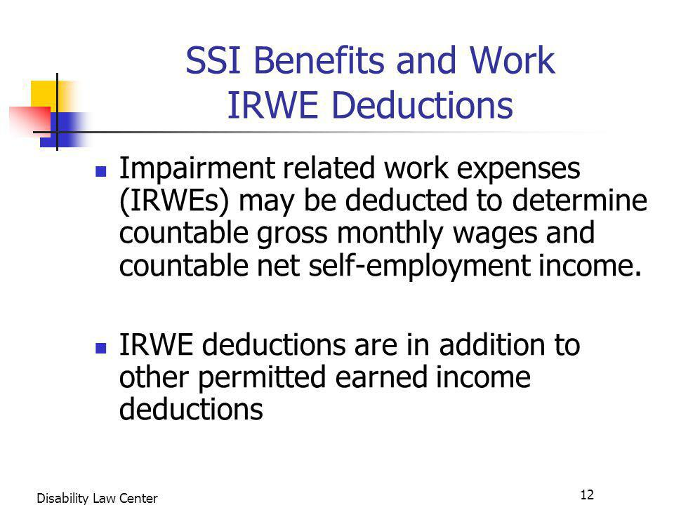 12 Disability Law Center SSI Benefits and Work IRWE Deductions Impairment related work expenses (IRWEs) may be deducted to determine countable gross monthly wages and countable net self-employment income.