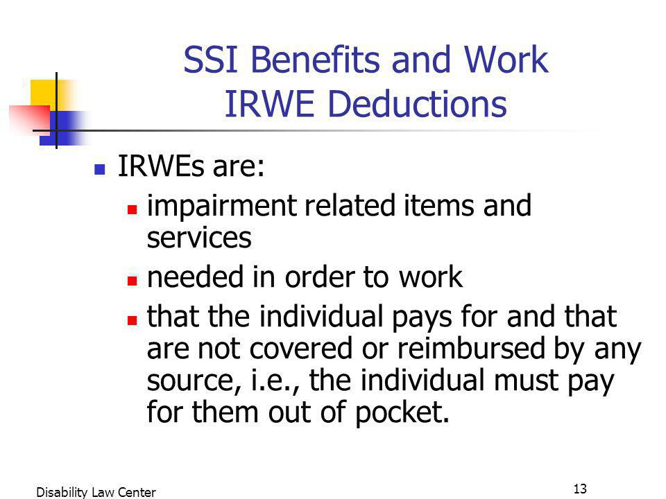 13 Disability Law Center SSI Benefits and Work IRWE Deductions IRWEs are: impairment related items and services needed in order to work that the individual pays for and that are not covered or reimbursed by any source, i.e., the individual must pay for them out of pocket.