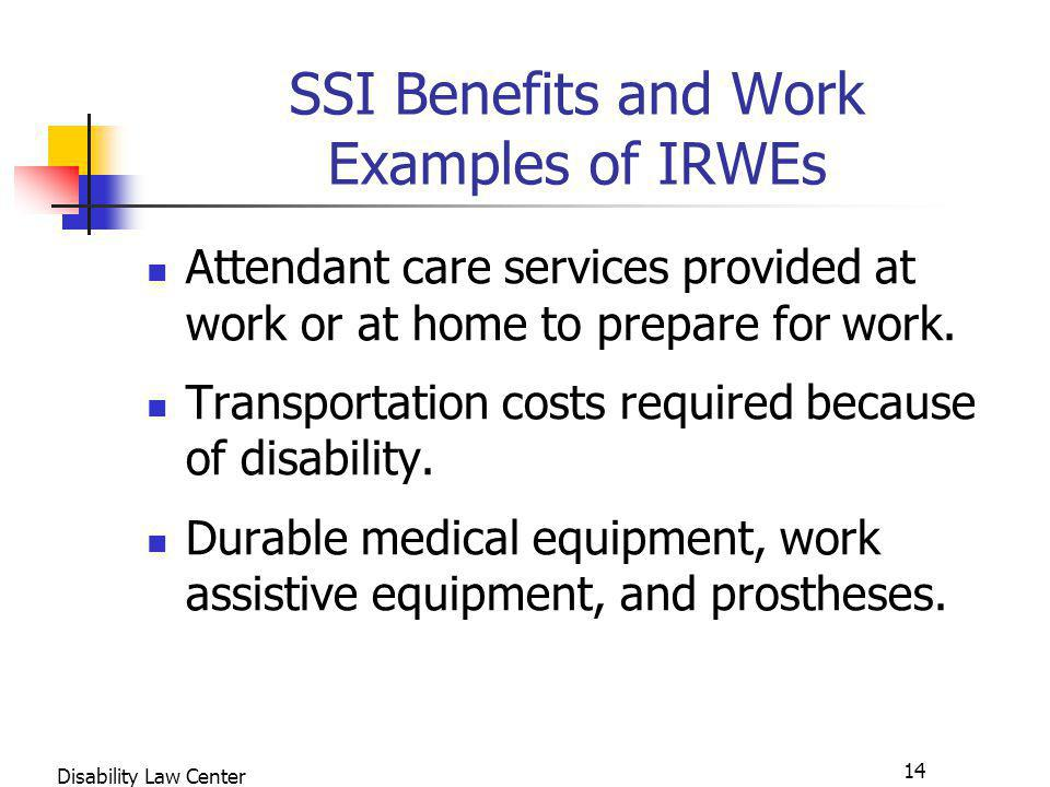 14 Disability Law Center SSI Benefits and Work Examples of IRWEs Attendant care services provided at work or at home to prepare for work.