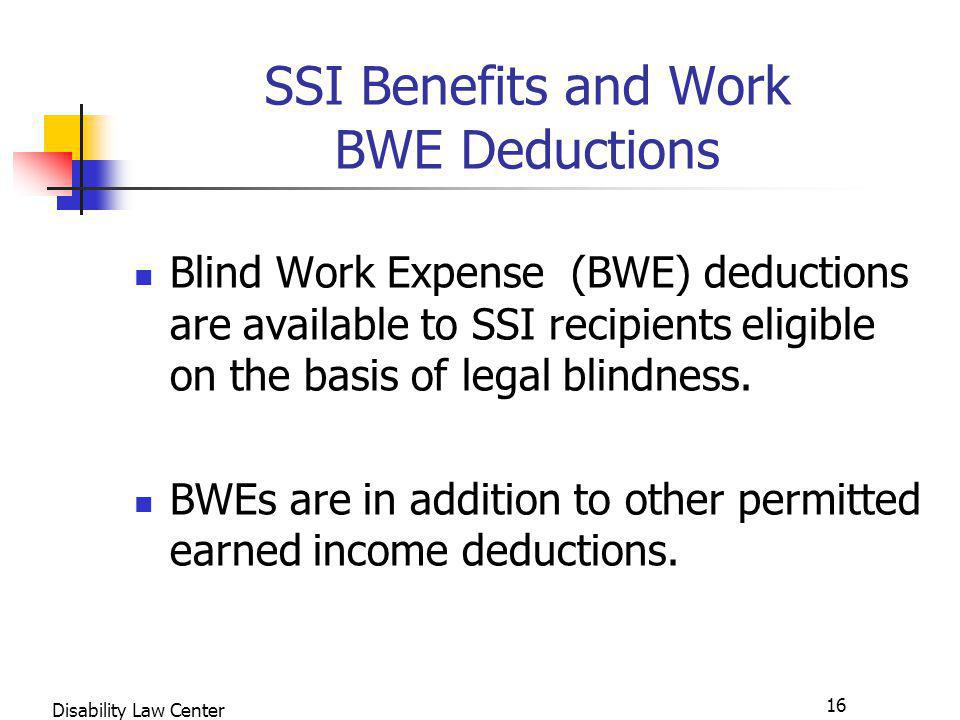 16 Disability Law Center SSI Benefits and Work BWE Deductions Blind Work Expense (BWE) deductions are available to SSI recipients eligible on the basis of legal blindness.