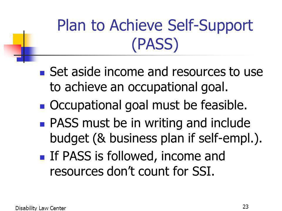23 Disability Law Center Plan to Achieve Self-Support (PASS) Set aside income and resources to use to achieve an occupational goal.