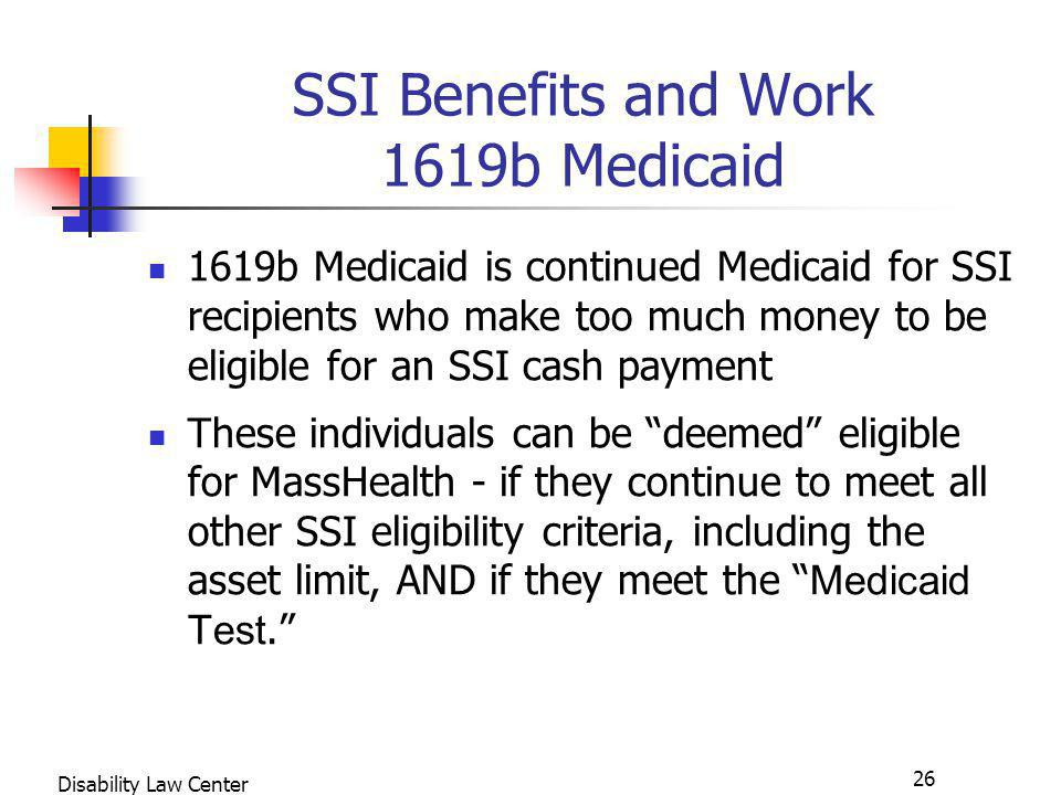 26 Disability Law Center SSI Benefits and Work 1619b Medicaid 1619b Medicaid is continued Medicaid for SSI recipients who make too much money to be eligible for an SSI cash payment These individuals can be deemed eligible for MassHealth - if they continue to meet all other SSI eligibility criteria, including the asset limit, AND if they meet the Medicaid Test.